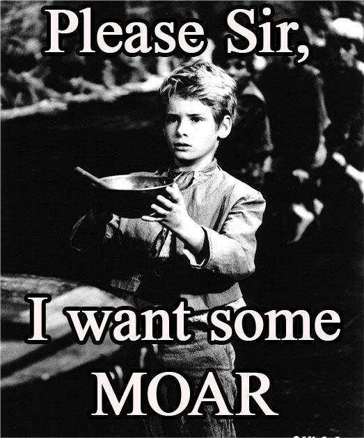 http://img.myconfinedspace.com/wp-content/uploads/2009/09/please-sir-I-want-some-moar.jpg